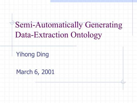 Semi-Automatically Generating Data-Extraction Ontology Yihong Ding March 6, 2001.