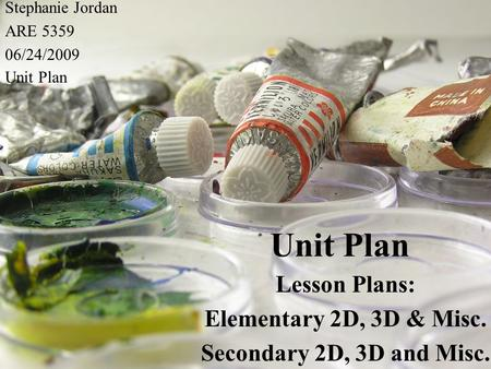 Unit Plan Lesson Plans: Elementary 2D, 3D & Misc. Secondary 2D, 3D and Misc. Stephanie Jordan ARE 5359 06/24/2009 Unit Plan.