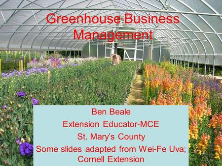 Greenhouse Business Management Ben Beale Extension Educator-MCE St. Mary's County Some slides adapted from Wei-Fe Uva; Cornell Extension.