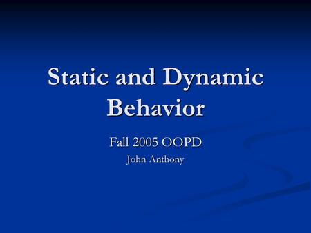 Static and Dynamic Behavior Fall 2005 OOPD John Anthony.