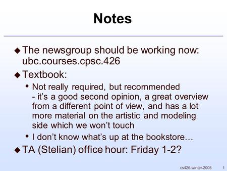 1cs426-winter-2008 Notes  The newsgroup should be working now: ubc.courses.cpsc.426  Textbook: Not really required, but recommended - it's a good second.