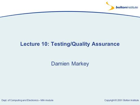 Copyright © 2001 Bolton Institute Dept. of Computing and Electronics – MIA module Lecture 10: Testing/Quality Assurance Damien Markey.