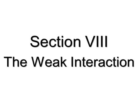 Section VIII The Weak Interaction. 181 The Weak Interaction  The WEAK interaction accounts for many decays in particle physics Examples:  Characterized.