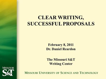 CLEAR <strong>WRITING</strong>, SUCCESSFUL <strong>PROPOSALS</strong> February 8, 2011 Dr. Daniel Reardon The Missouri S&T <strong>Writing</strong> Center.