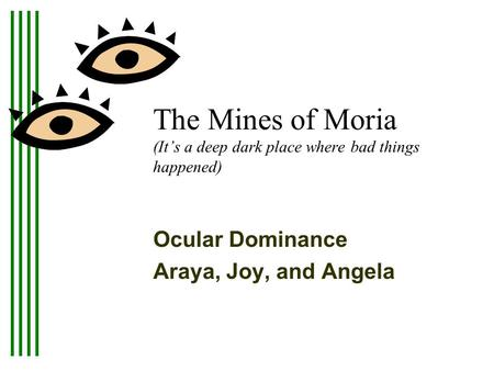 The Mines of Moria (It's a deep dark place where bad things happened) Ocular Dominance Araya, Joy, and Angela This presentation will probably involve audience.