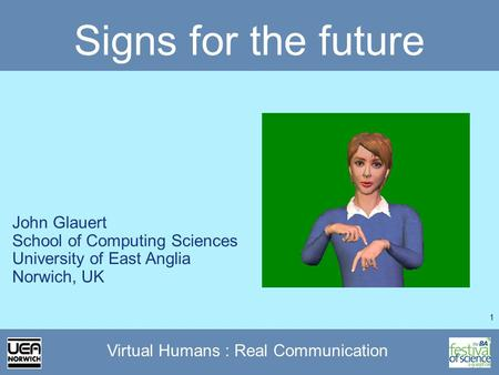 1 Virtual Humans : Real Communication Signs for the future John Glauert School of Computing Sciences University of East Anglia Norwich, UK.