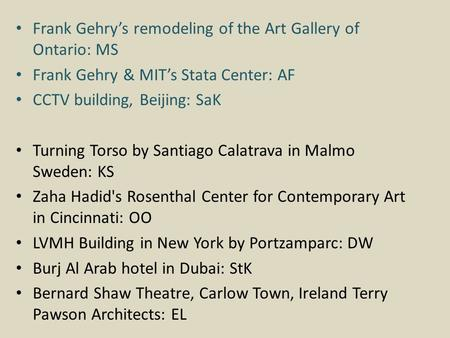Frank Gehry's remodeling of the Art Gallery of Ontario: MS Frank Gehry & MIT's Stata Center: AF CCTV building, Beijing: SaK Turning Torso by Santiago Calatrava.