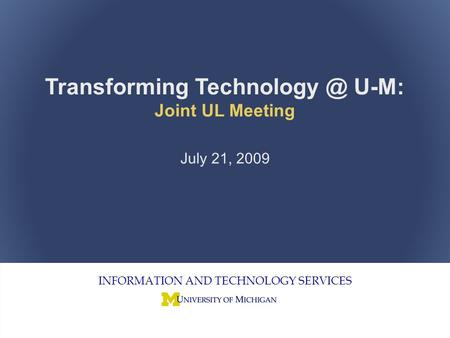 Joint Unit Liaison Meeting 1 INFORMATION AND TECHNOLOGY SERVICES Transforming U-M: Joint UL Meeting July 21, 2009.