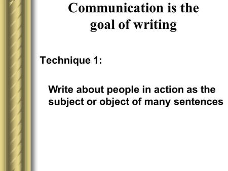 Communication is the goal of writing Technique 1: Write about people in action as the subject or object of many sentences.
