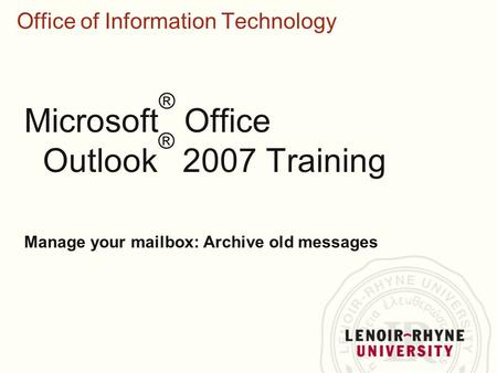 Office of Information Technology Microsoft ® Office Outlook ® 2007 Training Manage your mailbox: Archive old messages.