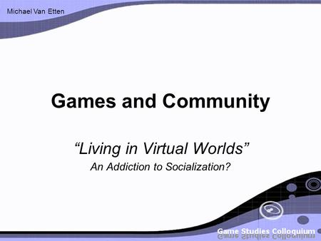 "Michael Van Etten Games and Community ""Living in Virtual Worlds"" An Addiction to Socialization?"