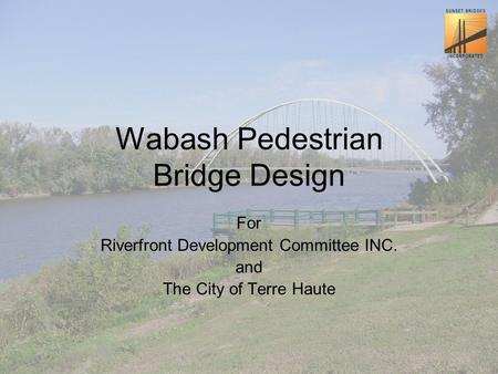 Wabash Pedestrian Bridge Design For Riverfront Development Committee INC. and The City of Terre Haute.