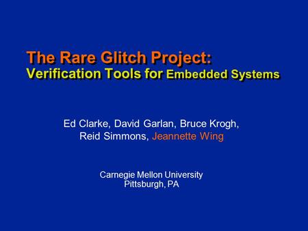 The Rare Glitch Project: Verification Tools for Embedded Systems Carnegie Mellon University Pittsburgh, PA Ed Clarke, David Garlan, Bruce Krogh, Reid Simmons,