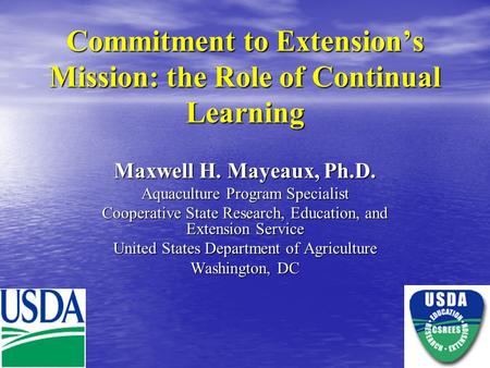 Commitment to Extension's Mission: the Role of Continual Learning Maxwell H. Mayeaux, Ph.D. Aquaculture Program Specialist Cooperative State Research,