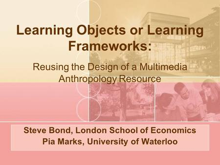 Learning Objects or Learning Frameworks: Steve Bond, London School of Economics Pia Marks, University of Waterloo Reusing the Design of a Multimedia Anthropology.