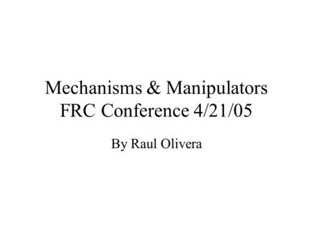 Mechanisms & Manipulators FRC Conference 4/21/05 By Raul Olivera.