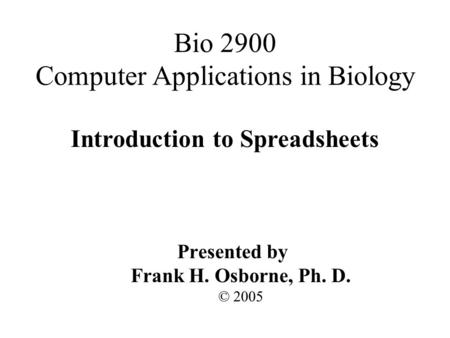 Introduction to Spreadsheets Presented by Frank H. Osborne, Ph. D. © 2005 Bio 2900 Computer Applications in Biology.
