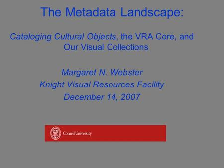 The Metadata Landscape: Cataloging Cultural Objects, the VRA Core, and Our Visual Collections Margaret N. Webster Knight Visual Resources Facility December.