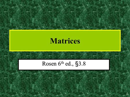"1 Matrices Rosen 6 th ed., §3.8 2 Matrices A matrix is a rectangular array of numbers.A matrix is a rectangular array of numbers. An m  n (""m by n"")"