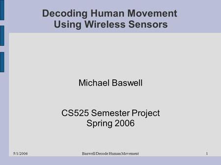 5/1/2006Baswell/Decode Human Movement1 Decoding Human Movement Using Wireless Sensors Michael Baswell CS525 Semester Project Spring 2006.