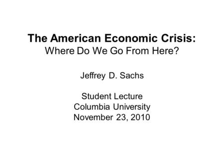 The American Economic Crisis: Where Do We Go From Here? Jeffrey D. Sachs Student Lecture Columbia University November 23, 2010.