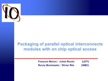 © intec 2000 Packaging of parallel optical interconnects modules with on chip optical access François Marion / Julien Routin (LETI) Ronny Bockstaele /