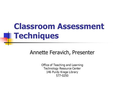 Classroom Assessment Techniques Annette Feravich, Presenter Office of Teaching and Learning Technology Resource Center 146 Purdy Krege Library 577-0250.