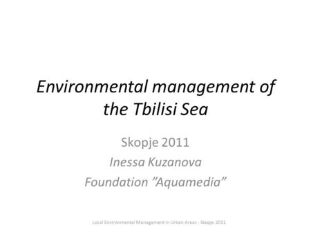 "Environmental management of the Tbilisi Sea Skopje 2011 Inessa Kuzanova Foundation ""Aquamedia"" Local Environmental Management in Urban Areas - Skopje 2011."