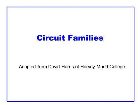 Circuit Families Adopted from David Harris of Harvey Mudd College.