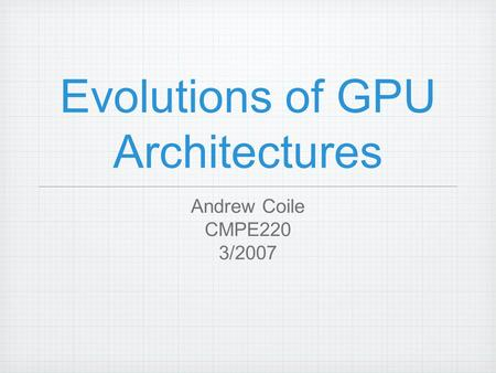 Evolutions of GPU Architectures Andrew Coile CMPE220 3/2007.