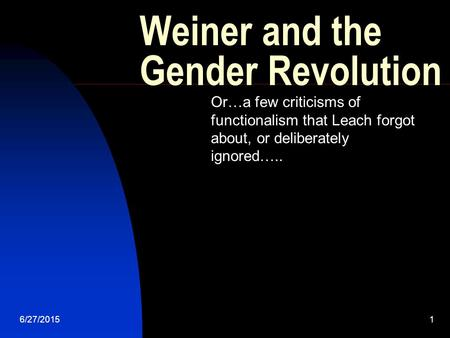 6/27/20151 Weiner and the Gender Revolution Or…a few criticisms of functionalism that Leach forgot about, or deliberately ignored…..
