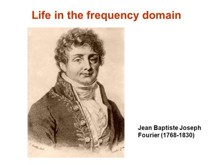 Life in the frequency domain Jean Baptiste Joseph Fourier (1768-1830)