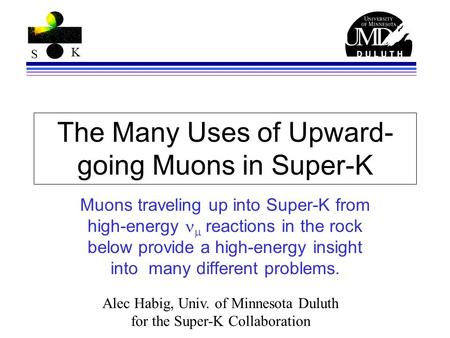 S K The Many Uses of Upward- going Muons in Super-K Muons traveling up into Super-K from high-energy  reactions in the rock below provide a high-energy.