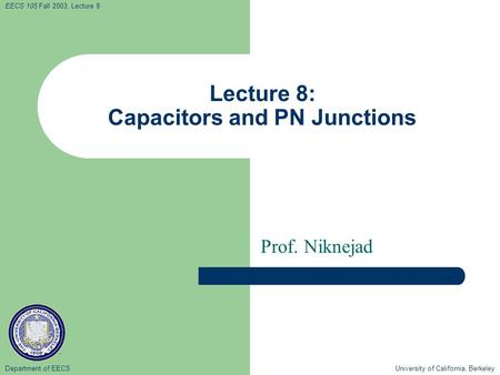 Department of EECS University of California, Berkeley EECS 105 Fall 2003, Lecture 8 Lecture 8: Capacitors and PN Junctions Prof. Niknejad.