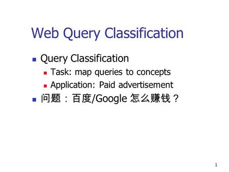 1 Web Query Classification Query Classification Task: map queries to concepts Application: Paid advertisement 问题:百度 /Google 怎么赚钱?
