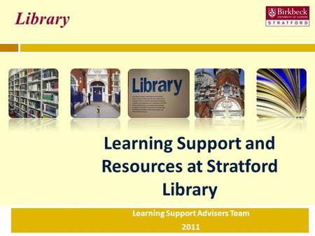 Learning Support and Resources at Stratford Library Learning Support Advisers Team 2011 Library.