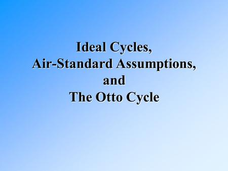 Ideal Cycles, Air-Standard Assumptions, and The Otto Cycle