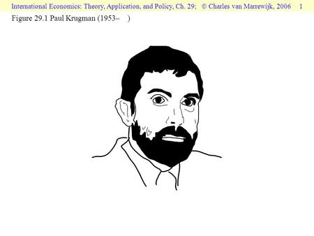 International Economics: Theory, Application, and Policy, Ch. 29;  Charles van Marrewijk, 2006 1 Figure 29.1 Paul Krugman (1953– )