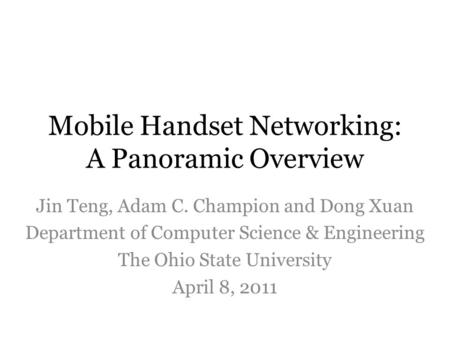 Mobile Handset Networking: A Panoramic Overview Jin Teng, Adam C. Champion and Dong Xuan Department of Computer Science & Engineering The Ohio State University.