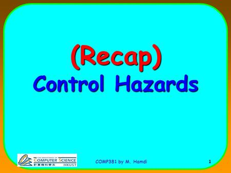 COMP381 by M. Hamdi 1 (Recap) Control Hazards. COMP381 by M. Hamdi 2 Control (Branch) Hazard A: beqz r2, label B: --------- label: P: Problem: The outcome.