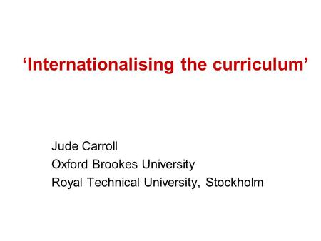 'Internationalising the curriculum' Jude Carroll Oxford Brookes University Royal Technical University, Stockholm.