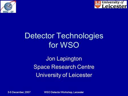 3-5 December, 2007WSO Detector Workshop, Leicester Detector Technologies for WSO Jon Lapington Space Research Centre University of Leicester.