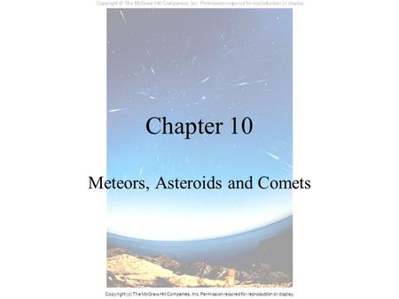 Chapter 10 Meteors, Asteroids and Comets Copyright (c) The McGraw-Hill Companies, Inc. Permission required for reproduction or display.