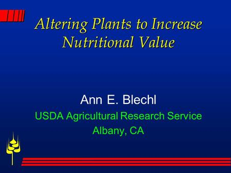 Altering Plants to Increase Nutritional Value Ann E. Blechl USDA Agricultural Research Service Albany, CA.