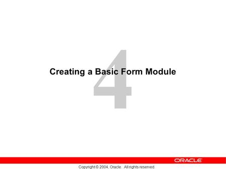4 Copyright © 2004, Oracle. All rights reserved. Creating a Basic Form Module.