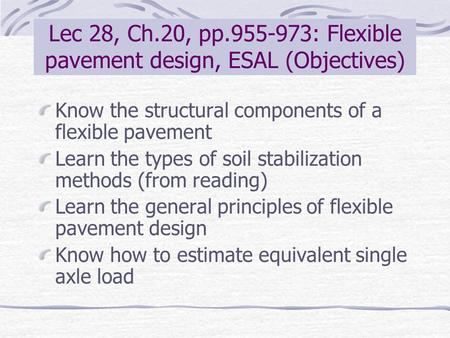 Lec 28, Ch.20, pp.955-973: Flexible pavement design, ESAL (Objectives) Know the structural components of a flexible pavement Learn the types of soil stabilization.