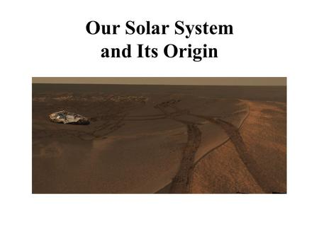 Our Solar System and Its Origin. 6.1 A Brief Tour of the Solar System Our Goals for Learning What does the solar system look like?