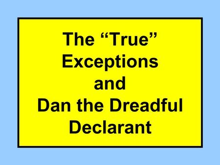 "The ""True"" Exceptions and Dan the Dreadful Declarant."