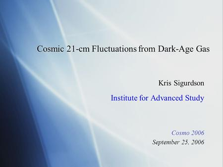 Cosmic 21-cm Fluctuations from Dark-Age Gas Kris Sigurdson Institute for Advanced Study Cosmo 2006 September 25, 2006 Kris Sigurdson Institute for Advanced.