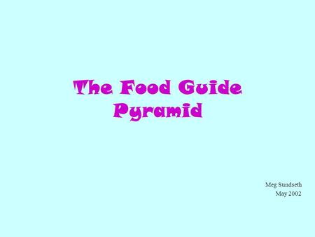 The Food Guide Pyramid Meg Sundseth May 2002. So what is this Food Pyramid? (Click on the button that you think fits best) An Egyptian refrigerator. A.